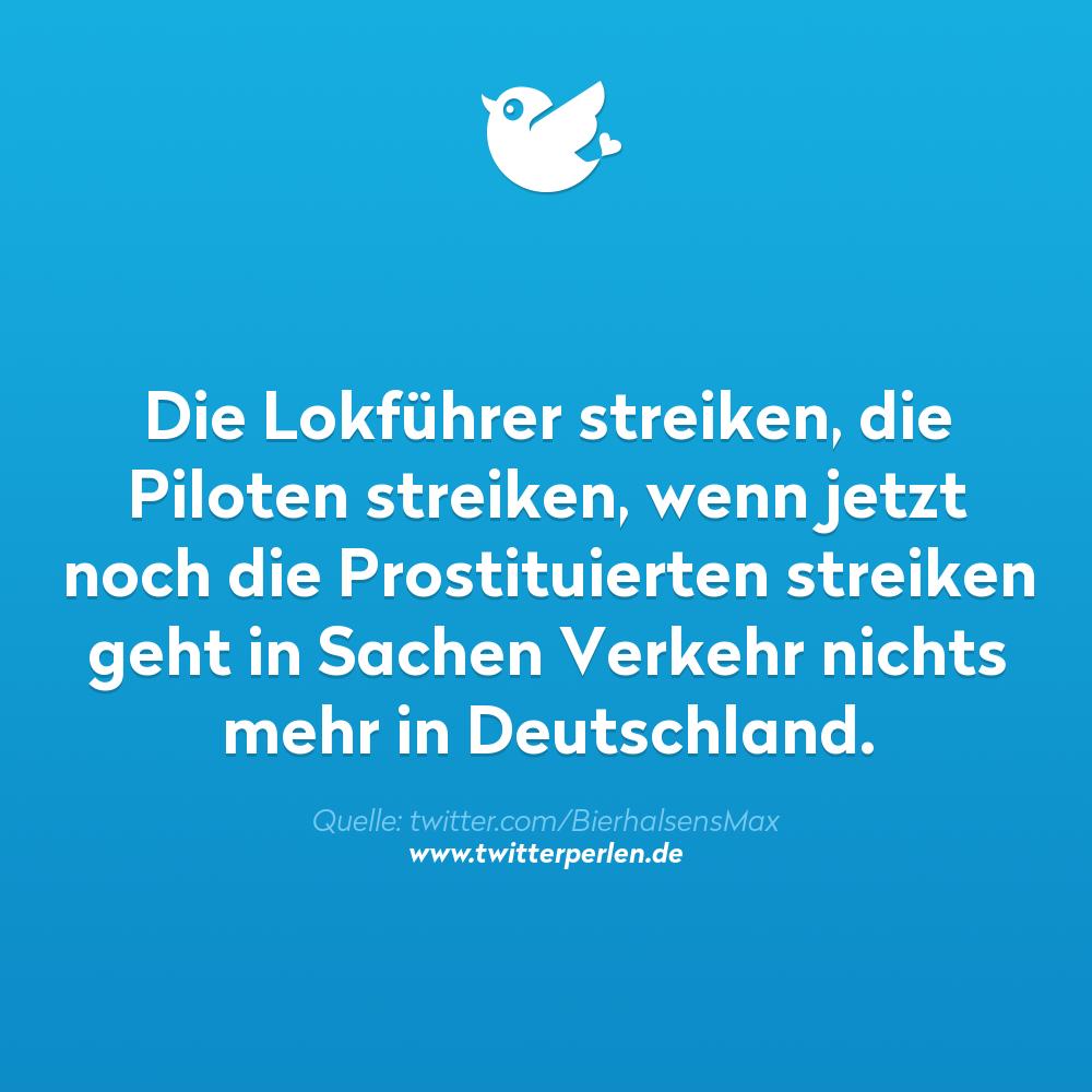 Die Lokführer streiken, die Piloten streiken, wenn jetzt noch die Prostituierten streiken geht in Sachen Verkehr nichts mehr in Deutschland.