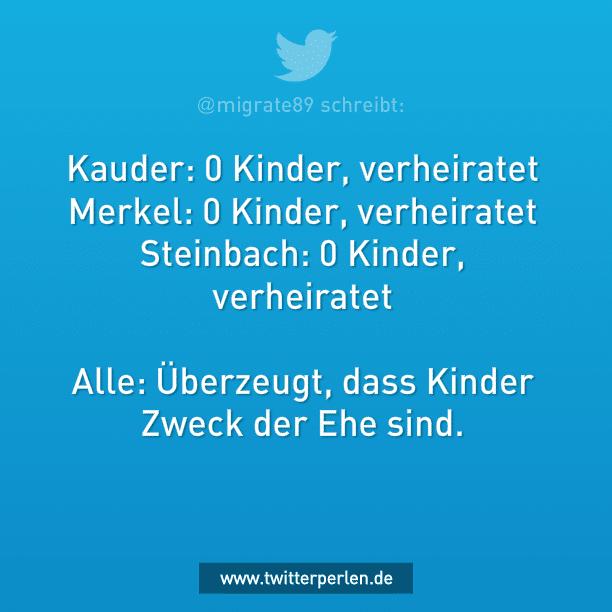Kauder: 0 Kinder,verheiratet Merkel: 0 Kinder,verheiratet Steinbach: 0 Kinder,verheiratet Alle: Überzeugt, dass Kinder Zweck der Ehe sind.
