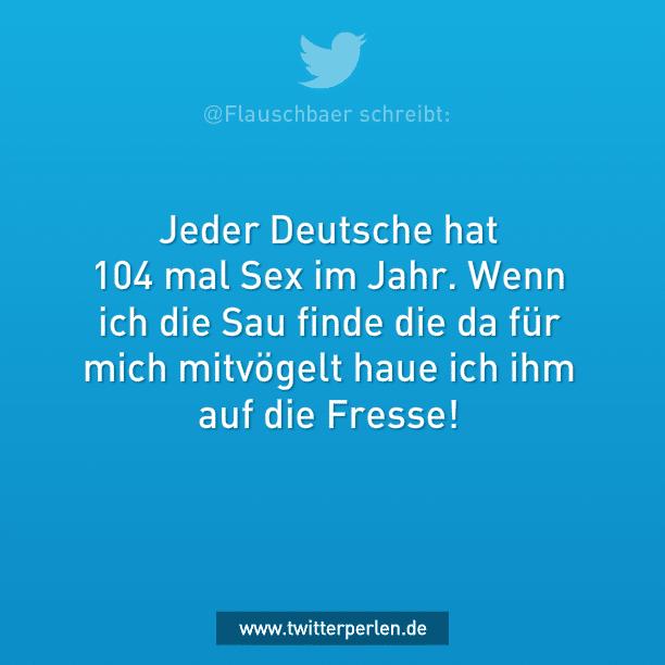 Jeder Deutsche hat 104 mal Sex im Jahr. Wenn ich die Sau finde die da für mich mitvögelt haue ich ihm auf die Fresse!