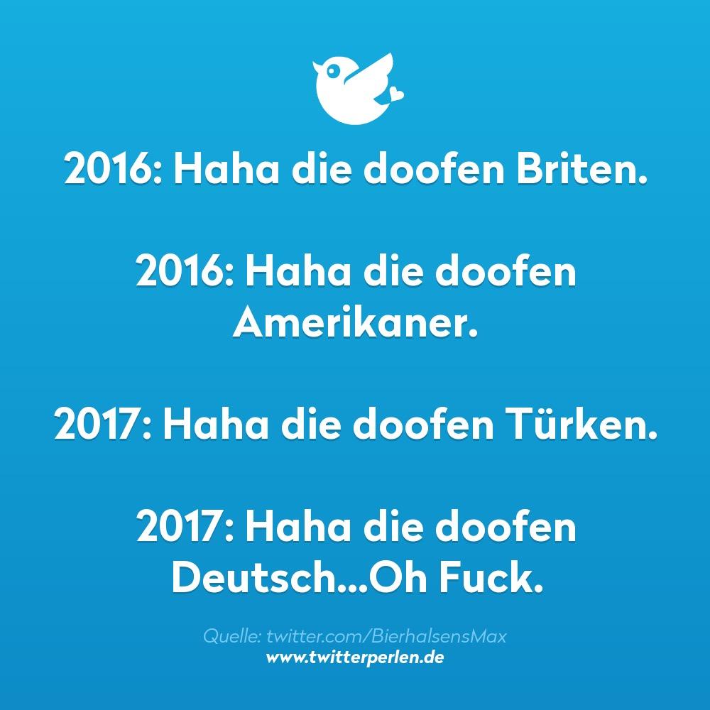 2016: Haha die doofen Briten. 2016: Haha die doofen Amerikaner. 2017: Haha die doofen Türken. 2017: Haha die doofen Deutsch...Oh Fuck.