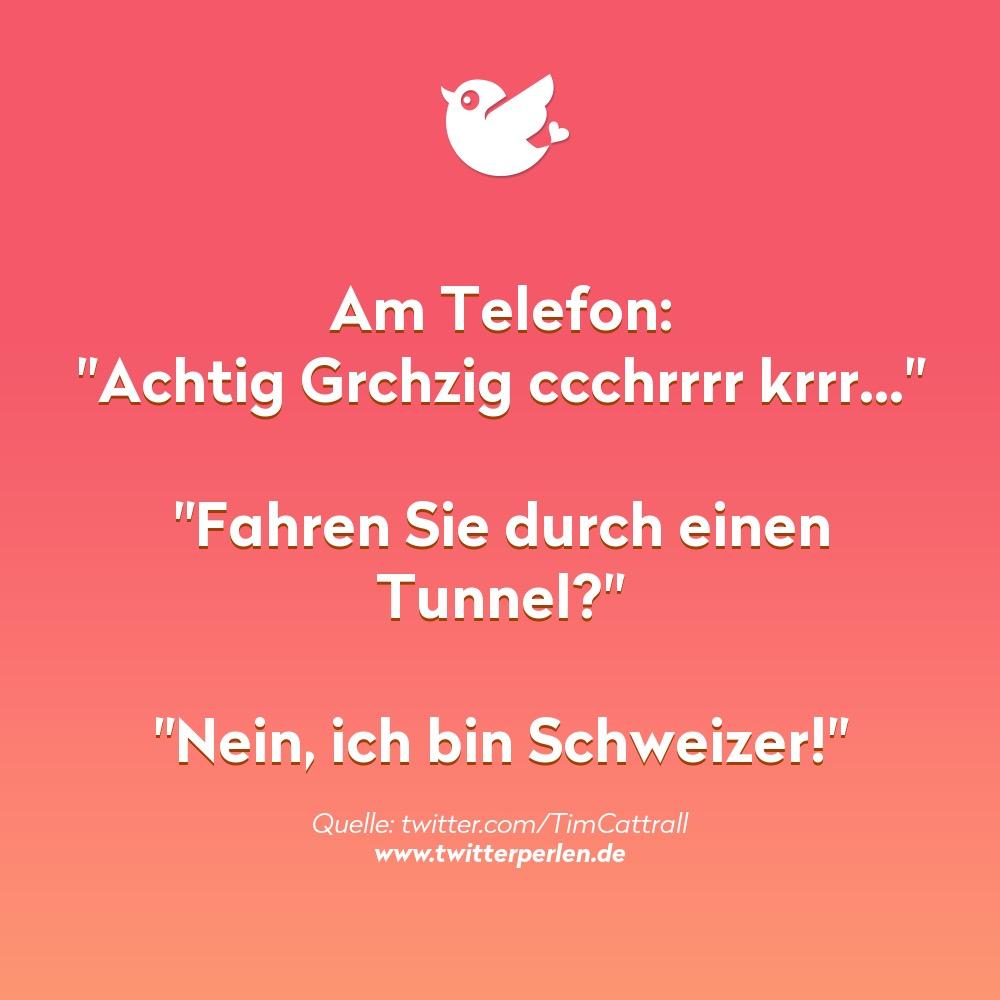 """Am Telefon: """"Achtig Grchzig ccchrrrr krrr…""""  """"Fahren Sie durch einen Tunnel?""""  """"Nein, ich bin Schweizer!"""""""
