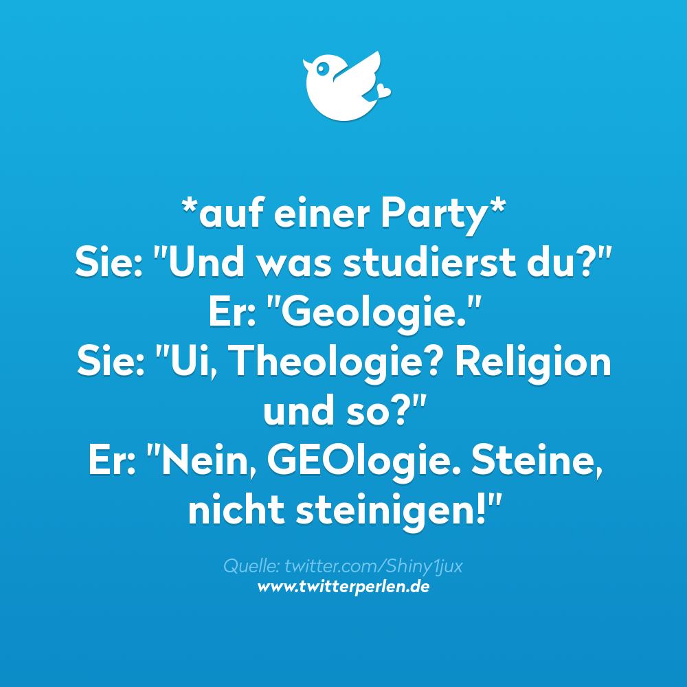 """*auf einer Party* Sie: """"Und was studierst du?"""" Er: """"Geologie."""" Sie: """"Ui, Theologie? Religion und so?"""" Er: """"Nein, GEOlogie. Steine, nicht steinigen!"""""""