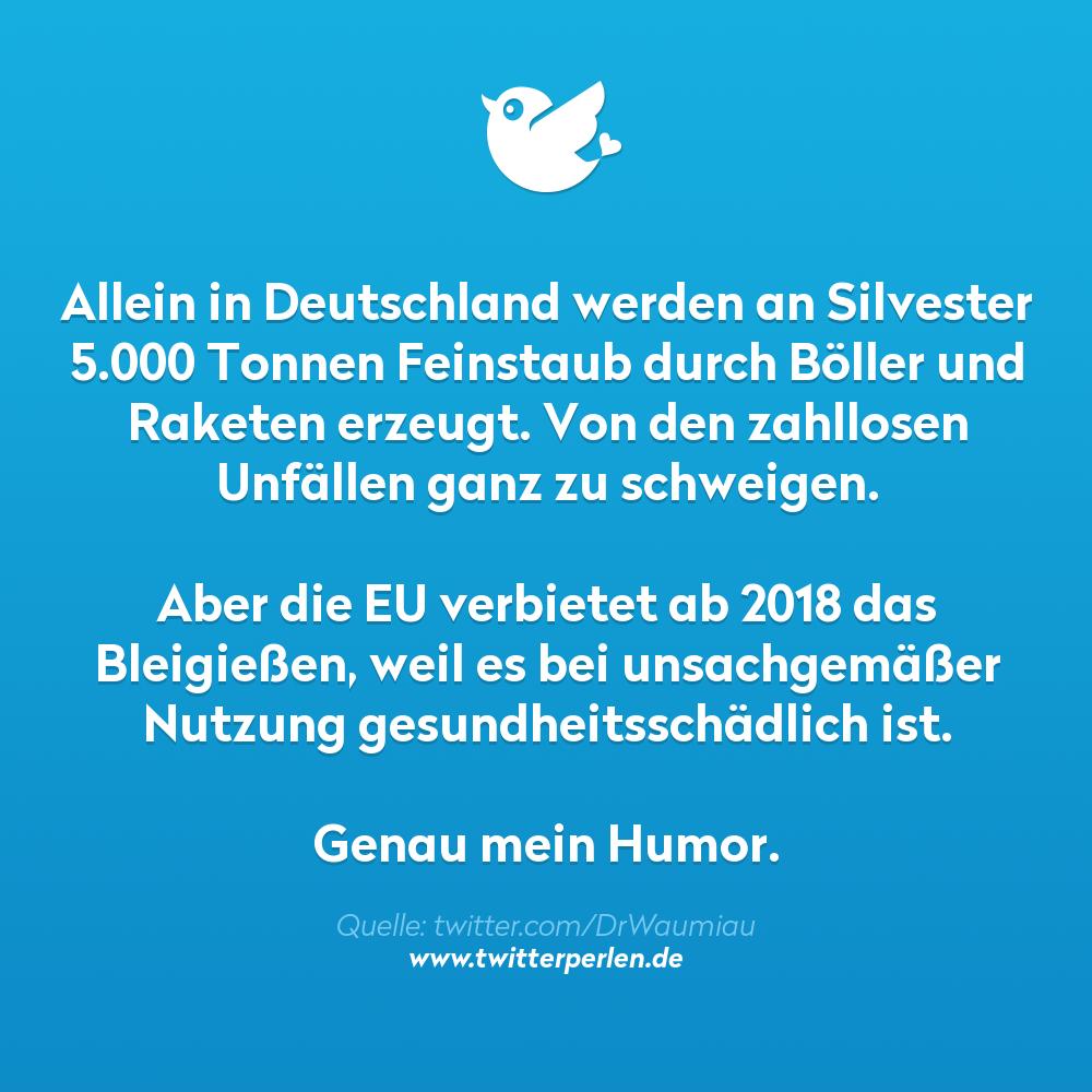 Allein in Deutschland werden an Silvester 5.000 Tonnen Feinstaub durch Böller und Raketen erzeugt. Von den zahllosen Unfällen ganz zu schweigen. Aber die EU verbietet ab 2018 das Bleigießen, weil es bei unsachgemäßer Nutzung gesundheitsschädlich ist. Genau mein Humor.