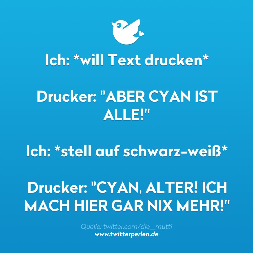 """Ich: *will Text drucken* Drucker: """"ABER CYAN IST ALLE!"""" Ich: *stell auf schwarz-weiß* Drucker: """"CYAN, ALTER! ICH MACH HIER GAR NIX MEHR!"""""""