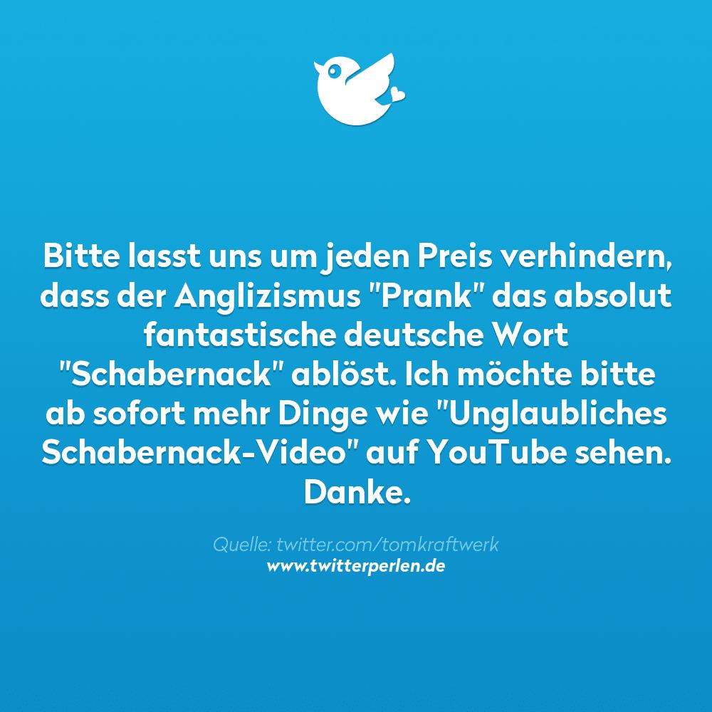 """Bitte lasst uns um jeden Preis verhindern, dass der Anglizismus """"Prank"""" das absolut fantastische deutsche Wort """"Schabernack"""" ablöst. Ich möchte bitte ab sofort mehr Dinge wie """"Unglaubliches Schabernack-Video"""" auf YouTube sehen. Danke"""