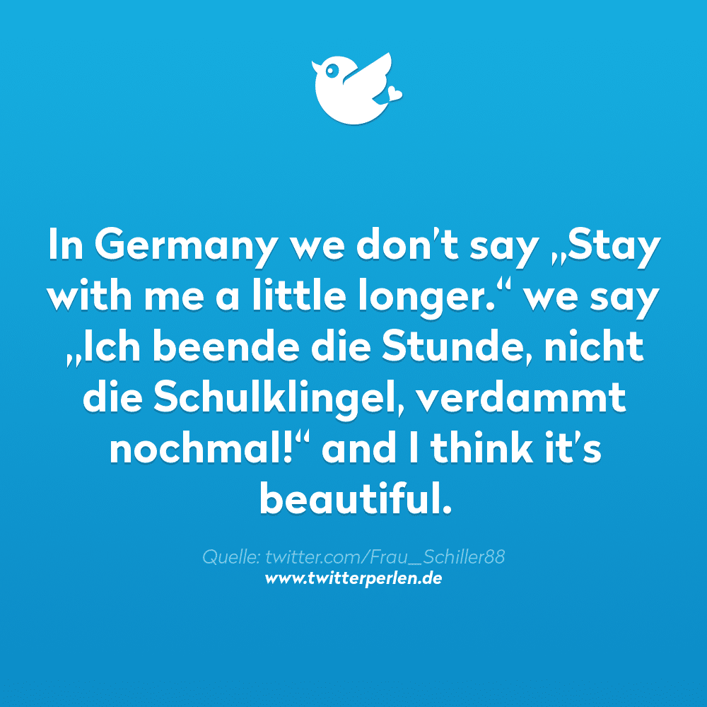 """In Germany we don't say """"Stay with me a little longer."""" we say """"Ich beende die Stunde, nicht die Schulklingel, verdammt nochmal!"""" and I think it's beautiful."""