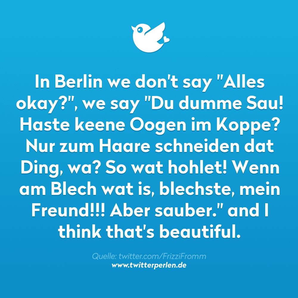 """In Berlin we don't say """"Alles okay?"""", we say """"Du dumme Sau! Haste keene Oogen im Koppe? Nur zum Haare schneiden dat Ding, wa? So wat hohlet! Wenn am Blech wat is, blechste, mein Freund!!! Aber sauber."""" and I think that's beautiful."""