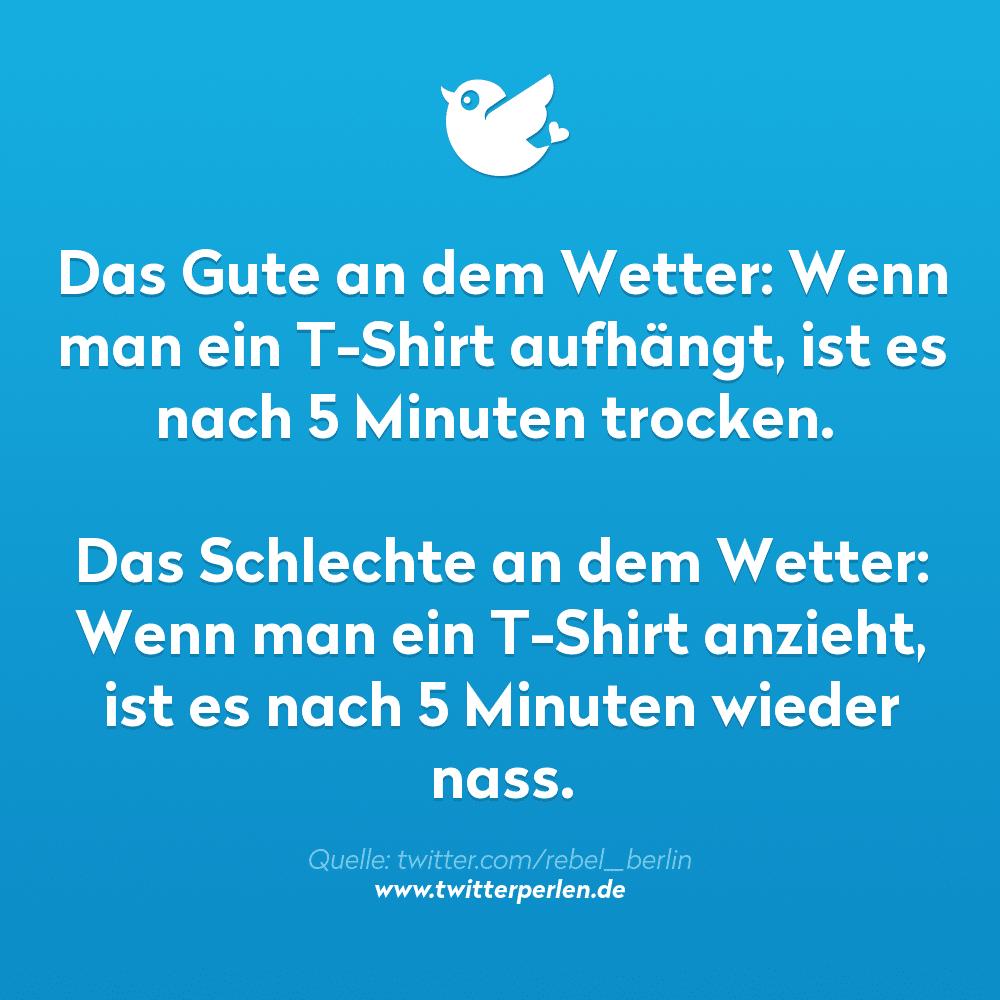 Das Gute an dem Wetter: Wenn man ein T-Shirt aufhängt, ist es nach 5 Minuten trocken. Das Schlechte an dem Wetter: Wenn man ein T-Shirt anzieht, ist es nach 5 Minuten wieder nass.