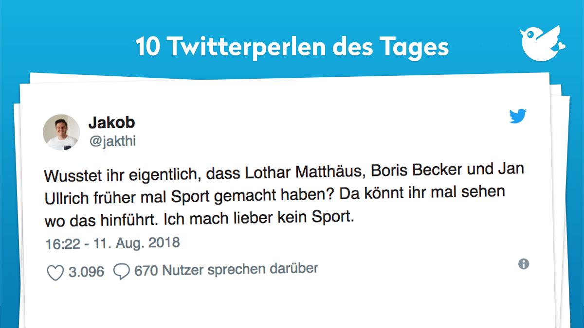 Wusstet ihr eigentlich, dass Lothar Matthäus, Boris Becker und Jan Ullrich früher mal Sport gemacht haben? Da könnt ihr mal sehen wo das hinführt. Ich mach lieber kein Sport.