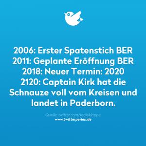 2006: Erster Spatenstich BER 2011: Geplante Eröffnung BER 2018: Neuer Termin: 2020 2120: Captain Kirk hat die Schnauze voll vom Kreisen und landet in Paderborn.