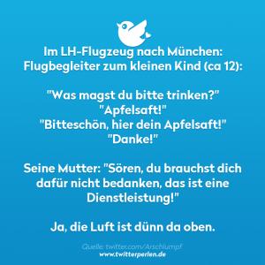 """Im LH-Flugzeug nach München: Flugbegleiter zum kleinen Kind (ca 12): """"Was magst du bitte trinken?"""" """"Apfelsaft!"""" """"Bitteschön, hier dein Apfelsaft!"""" """"Danke!"""" Seine Mutter: """"Sören, du brauchst dich dafür nicht bedanken, das ist eine Dienstleistung!"""" Ja, die Luft ist dünn da oben."""