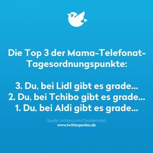 Die Top 3 der Mama-Telefonat- Tagesordnungspunkte: 3. Du, bei Lidl gibt es grade... 2. Du, bei Tchibo gibt es grade... 1. Du, bei Aldi gibt es grade...