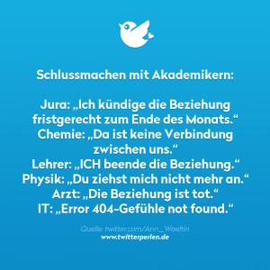 """Schlussmachen mit Akademikern: Jura: """"Ich kündige die Beziehung fristgerecht Ende Monat."""" Chemie: """"Da ist keine Verbindung zwischen uns."""" Lehrer: """"ICH beende die Beziehung."""" Physik: """"Du ziehst mich nicht mehr an."""" Arzt: """"Die Beziehung ist tot."""" IT: """"Error 404-Gefühle not found."""""""