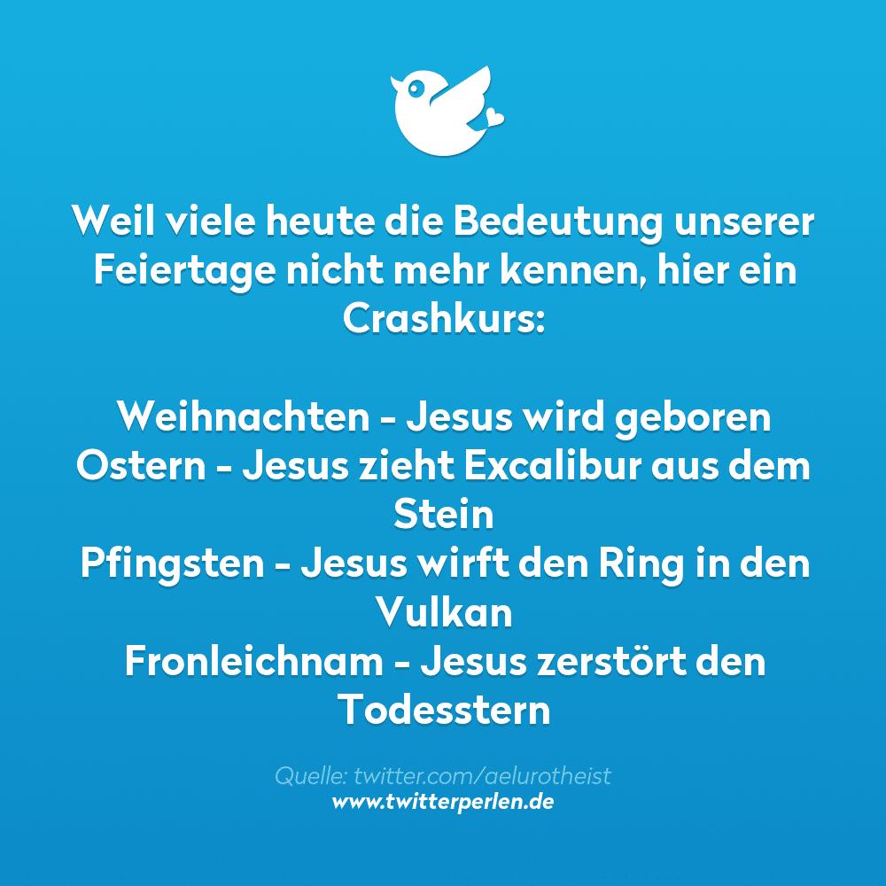 Weil viele heute die Bedeutung unserer Feiertage nicht mehr kennen, hier ein Crashkurs:  Weihnachten - Jesus wird geboren Ostern - Jesus zieht Excalibur aus dem Stein Pfingsten - Jesus wirft den Ring in den Vulkan Fronleichnam - Jesus zerstört den Todesstern