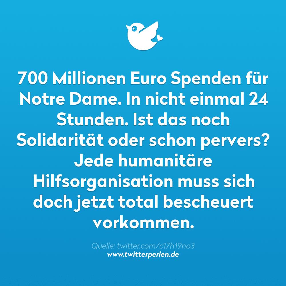 700 Millionen Euro Spenden für Notre Dame. In nicht einmal 24 Stunden. Ist das noch Solidarität oder schon pervers? Jede humanitäre Hilfsorganisation muss sich doch jetzt total bescheuert vorkommen.