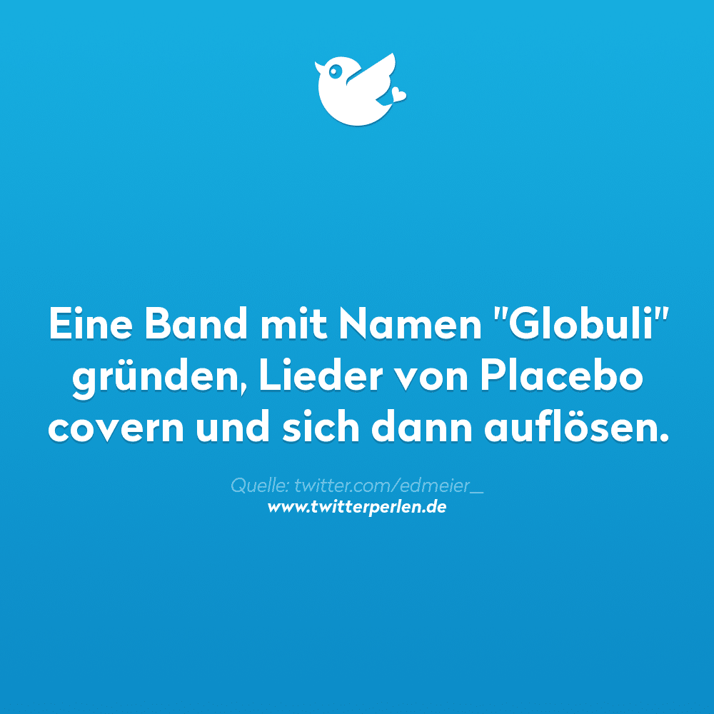 """Eine Band mit Namen """"Globuli"""" gründen, Lieder von Placebo covern und sich dann auflösen."""