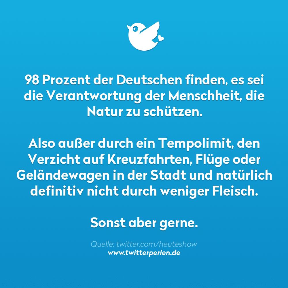 98 Prozent der Deutschen finden, es sei die Verantwortung der Menschheit, die Natur zu schützen.  Also außer durch ein Tempolimit, den Verzicht auf Kreuzfahrten, Flüge oder Geländewagen in der Stadt und natürlich definitiv nicht durch weniger Fleisch.  Sonst aber gerne.