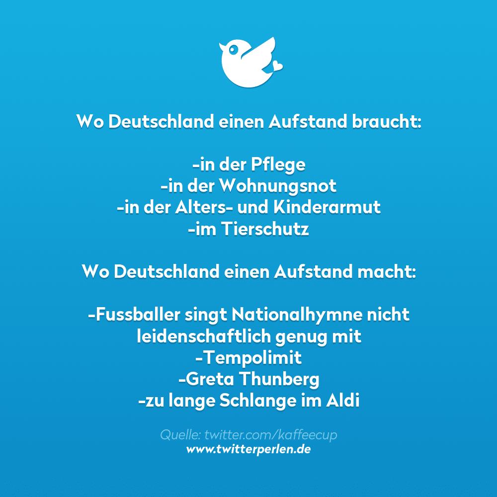 Wo Deutschland einen Aufstand braucht:  -in der Pflege -in der Wohnungsnot -in der Alters- und Kinderarmut -im Tierschutz  Wo Deutschland einen Aufstand macht:  -Fussballer singt Nationalhymne nicht leidenschaftlich genug mit -Tempolimit -Greta Thunberg -zu lange Schlange im Aldi